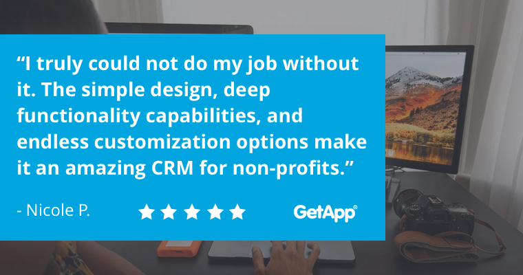 """I truly could not do my job without it. The simple design, deep functionality capabilities, and endless customization options make it an amazing CRM for non-profits."" -Nicole p."