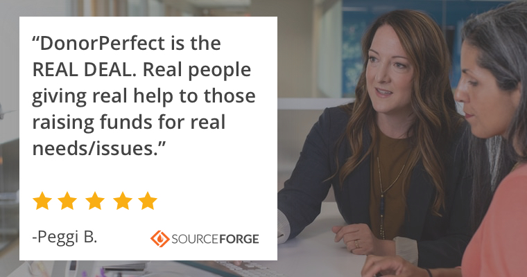 """DonorPerfect is the REAL DEAL. Real people giving real help to those raising funds for real needs/issues."" -Peggi B."