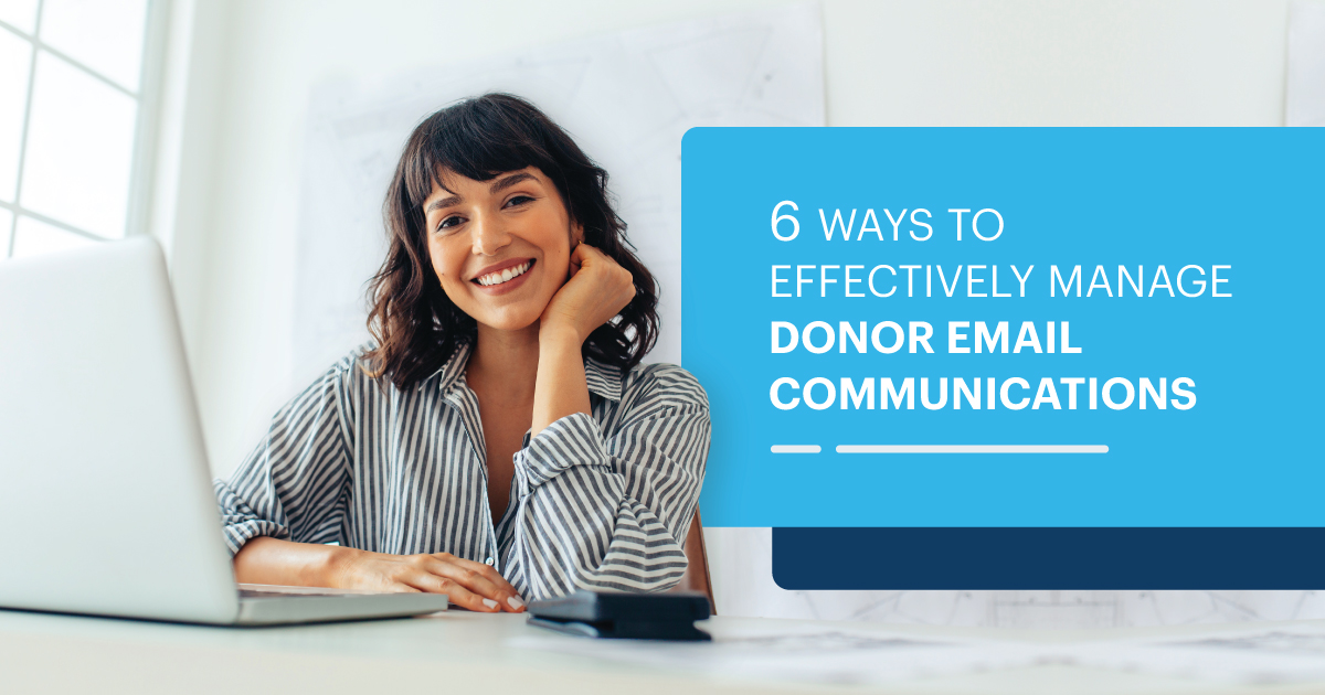 6 WAYS TO EFFECTIVELY MANAGE DONOR EMAIL COMMUNICATIONS