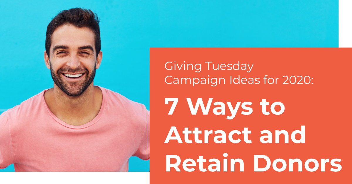 Giving Tuesday Campaign Ideas for 2020: 7 Ways to Attract and Retain Donors